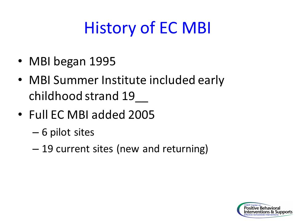 History of EC MBI MBI began 1995 MBI Summer Institute included early childhood strand 19__ Full EC MBI added 2005 – 6 pilot sites – 19 current sites (