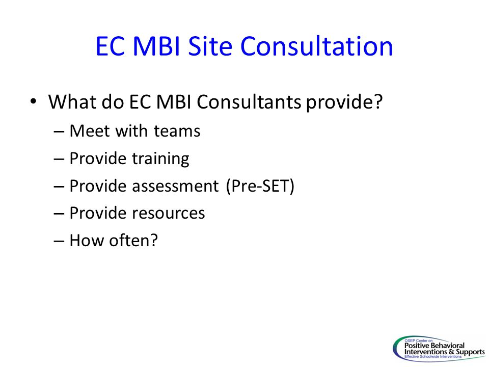 EC MBI Site Consultation What do EC MBI Consultants provide? – Meet with teams – Provide training – Provide assessment (Pre-SET) – Provide resources –