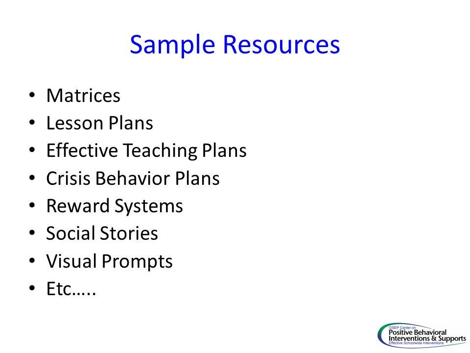 Sample Resources Matrices Lesson Plans Effective Teaching Plans Crisis Behavior Plans Reward Systems Social Stories Visual Prompts Etc…..