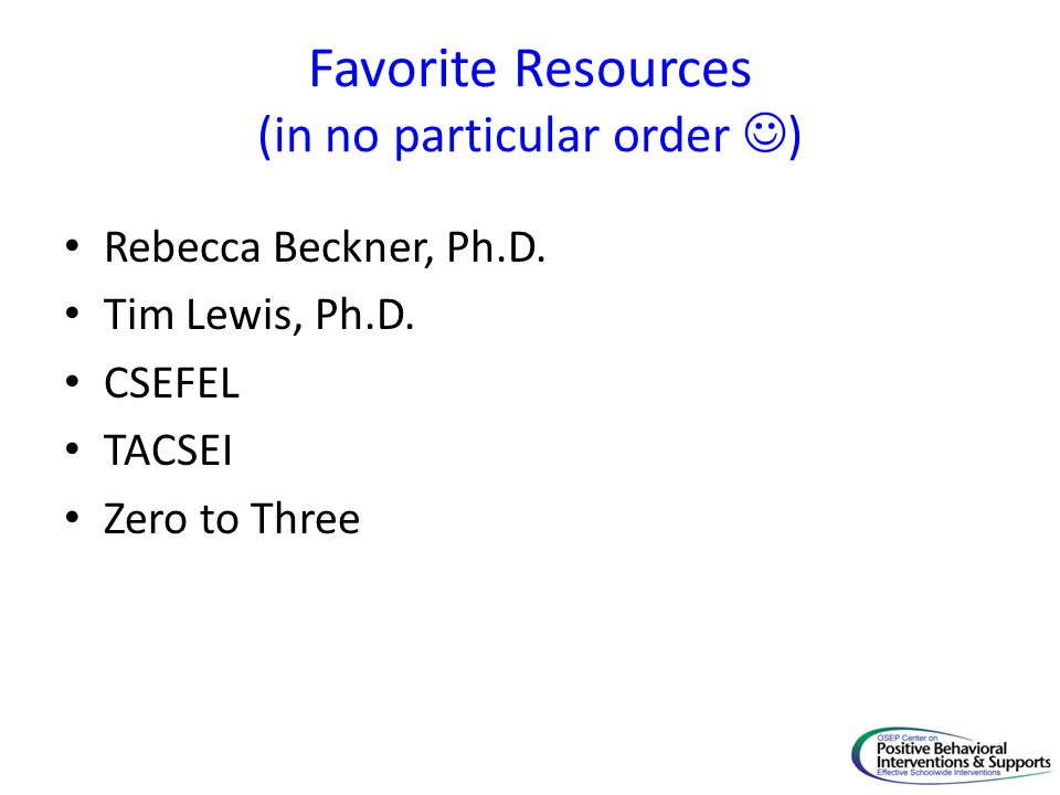 Favorite Resources (in no particular order ) Rebecca Beckner, Ph.D. Tim Lewis, Ph.D. CSEFEL TACSEI Zero to Three