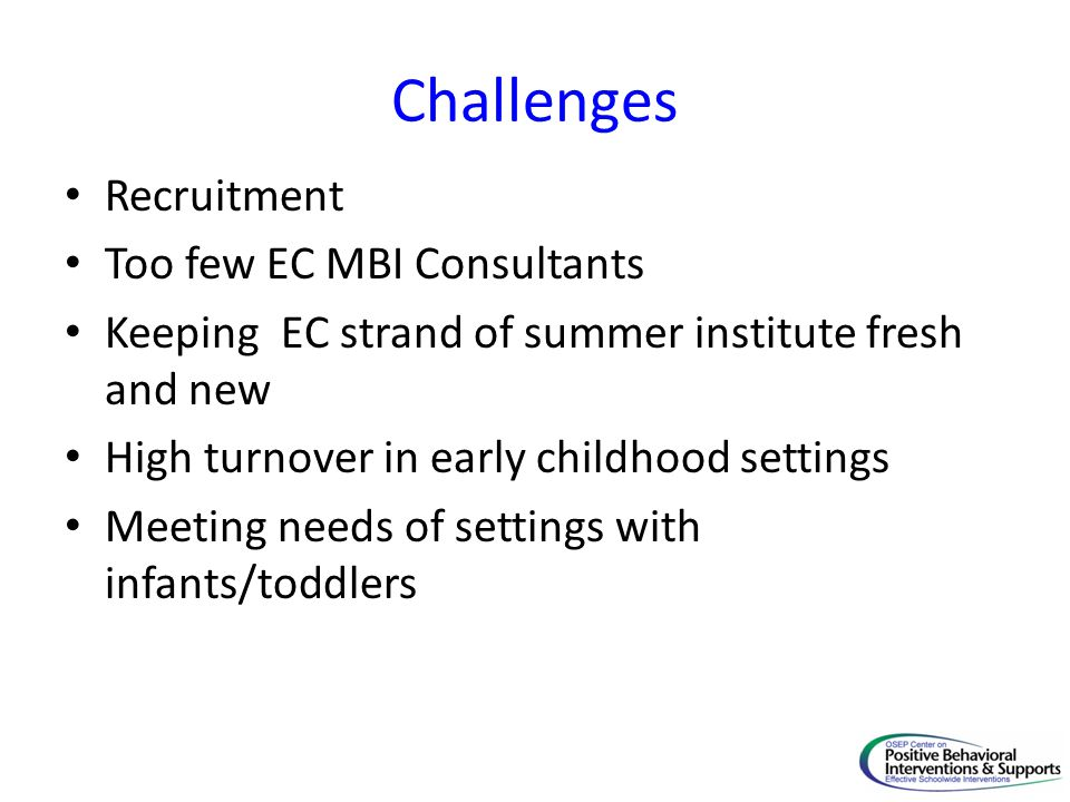 Challenges Recruitment Too few EC MBI Consultants Keeping EC strand of summer institute fresh and new High turnover in early childhood settings Meetin