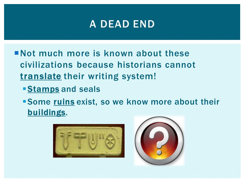  Not much more is known about these civilizations because historians cannot translate their writing system.