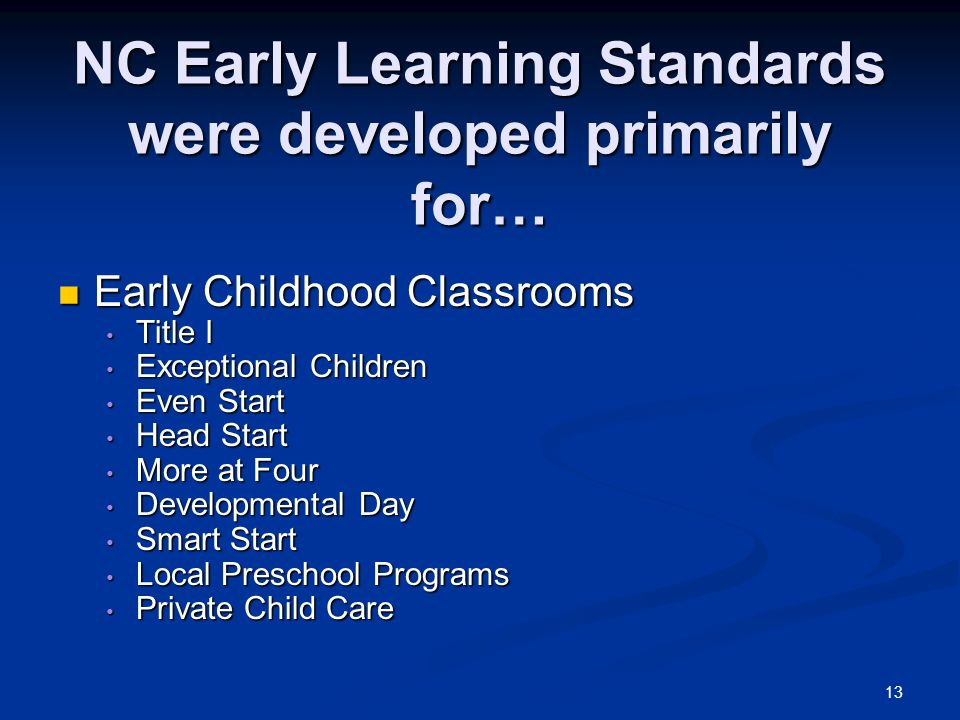 13 NC Early Learning Standards were developed primarily for… Early Childhood Classrooms Early Childhood Classrooms Title I Title I Exceptional Childre
