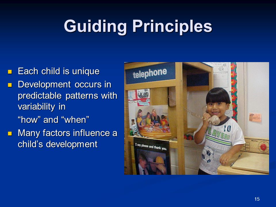 15 Guiding Principles Each child is unique Each child is unique Development occurs in predictable patterns with variability in Development occurs in p