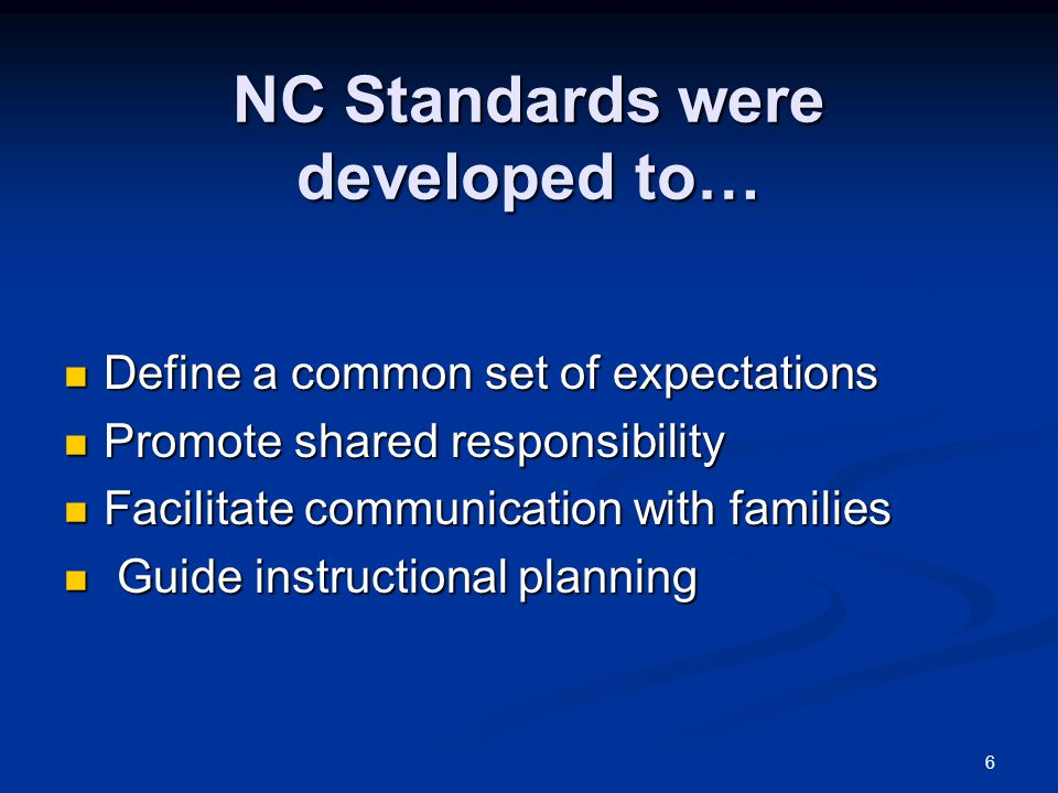6 NC Standards were developed to… Define a common set of expectations Define a common set of expectations Promote shared responsibility Promote shared