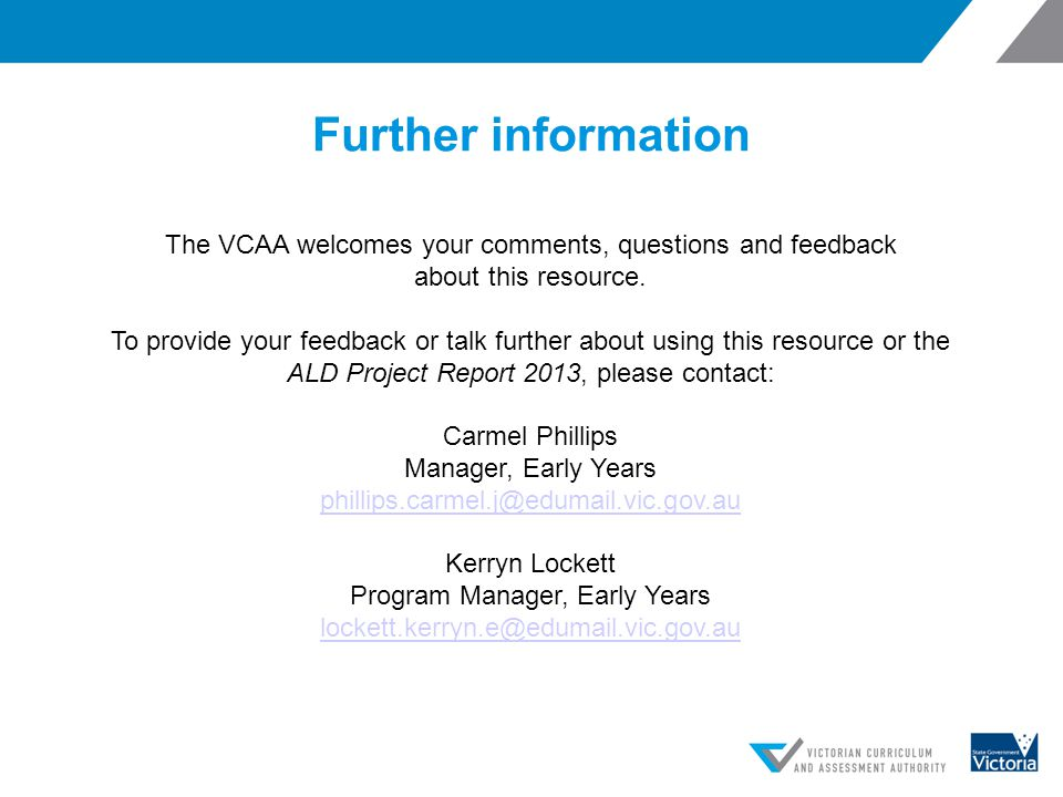 Further information The VCAA welcomes your comments, questions and feedback about this resource. To provide your feedback or talk further about using