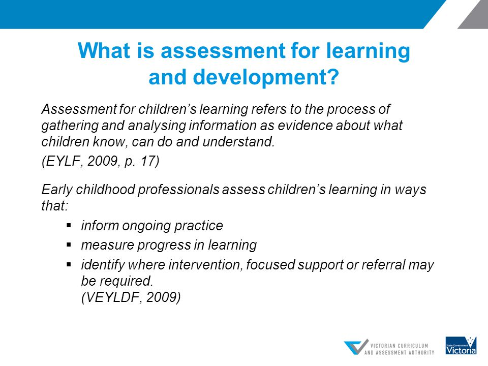 What is assessment for learning and development? Assessment for children's learning refers to the process of gathering and analysing information as ev