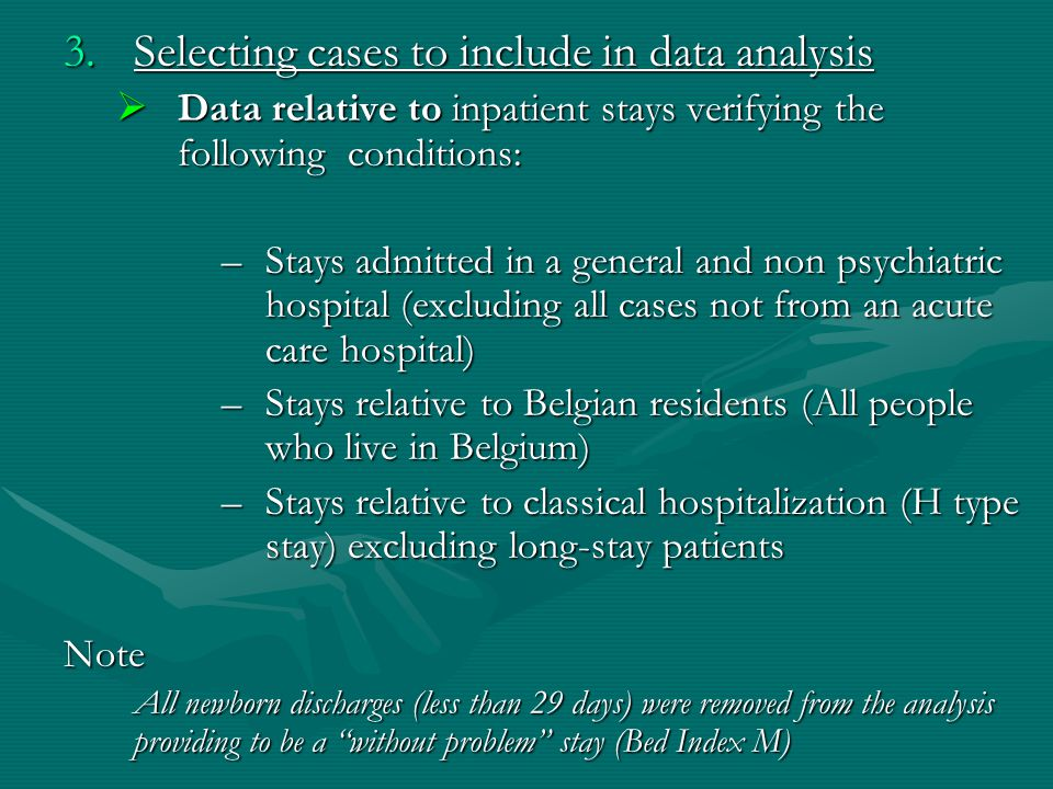 3.Selecting cases to include in data analysis  Data relative to inpatient stays verifying the following conditions: –Stays admitted in a general and non psychiatric hospital (excluding all cases not from an acute care hospital) –Stays relative to Belgian residents (All people who live in Belgium) –Stays relative to classical hospitalization (H type stay) excluding long-stay patients Note All newborn discharges (less than 29 days) were removed from the analysis providing to be a without problem stay (Bed Index M)