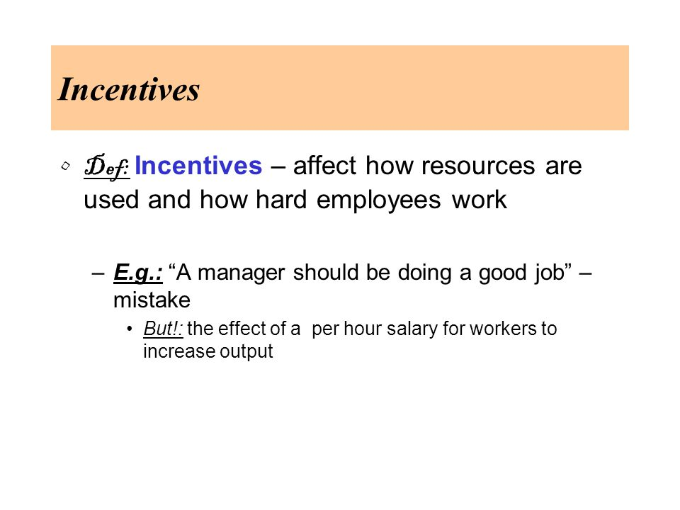 Incentives Def: Incentives – affect how resources are used and how hard employees work –E.g.: A manager should be doing a good job – mistake But!: the effect of a per hour salary for workers to increase output