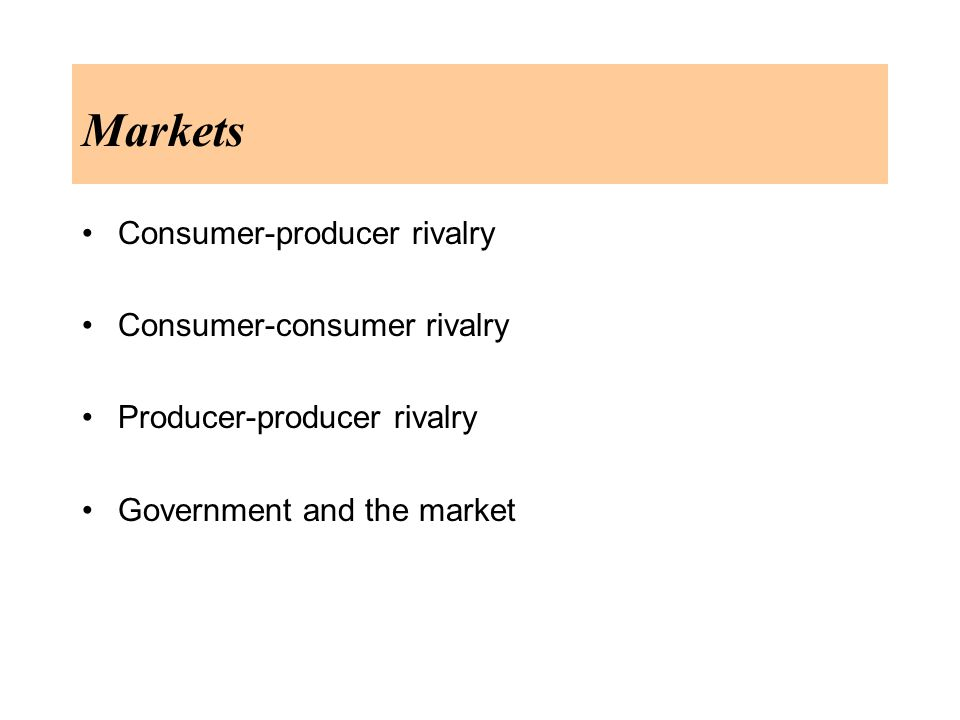 Markets Consumer-producer rivalry Consumer-consumer rivalry Producer-producer rivalry Government and the market