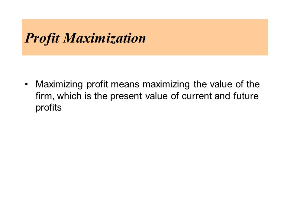Profit Maximization Maximizing profit means maximizing the value of the firm, which is the present value of current and future profits