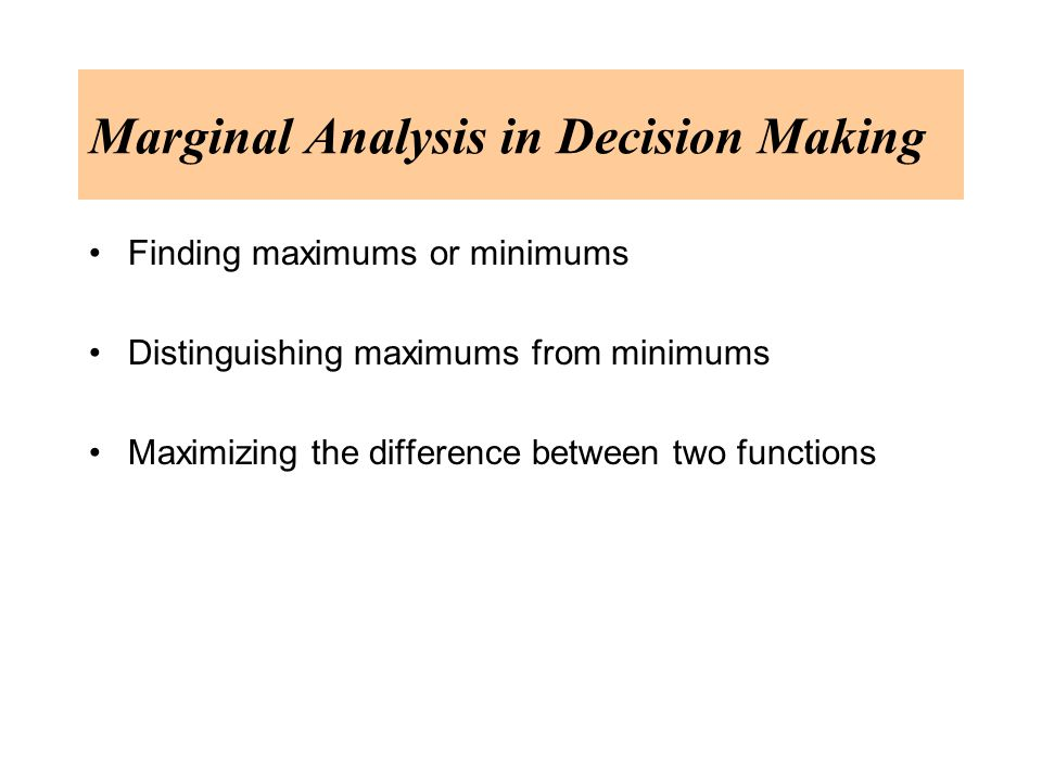 Marginal Analysis in Decision Making Finding maximums or minimums Distinguishing maximums from minimums Maximizing the difference between two functions