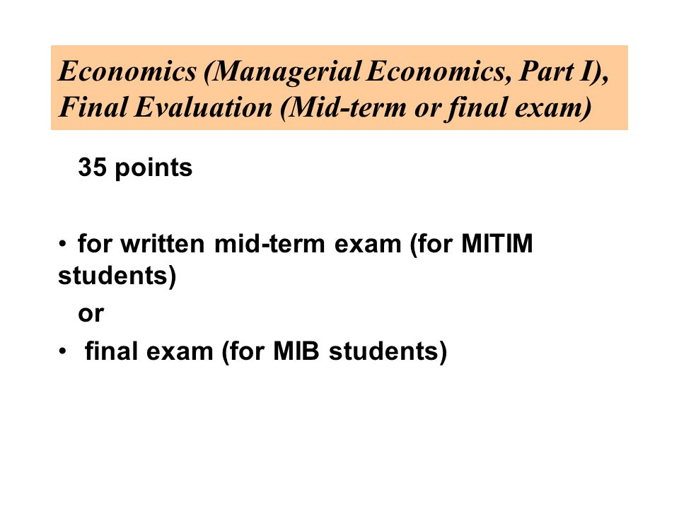 Economics (Managerial Economics, Part I), Final Evaluation (Mid-term or final exam) 35 points for written mid-term exam (for MITIM students) or final exam (for MIB students)