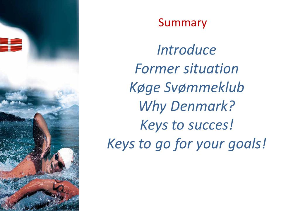 Introduce Former situation Køge Svømmeklub Why Denmark? Keys to succes! Keys to go for your goals! Summary