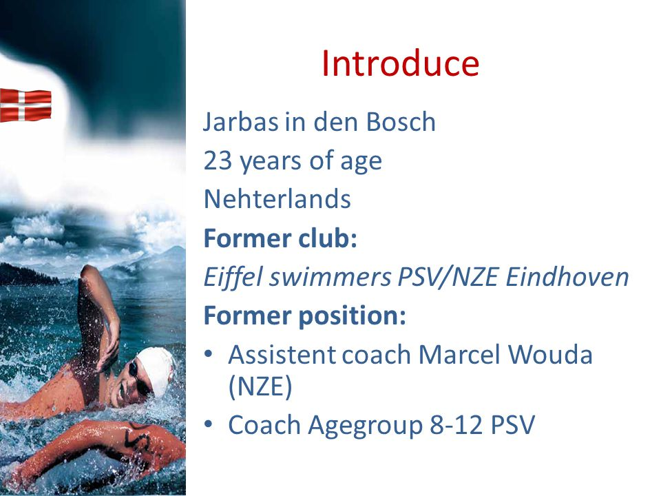 Introduce Jarbas in den Bosch 23 years of age Nehterlands Former club: Eiffel swimmers PSV/NZE Eindhoven Former position: Assistent coach Marcel Wouda
