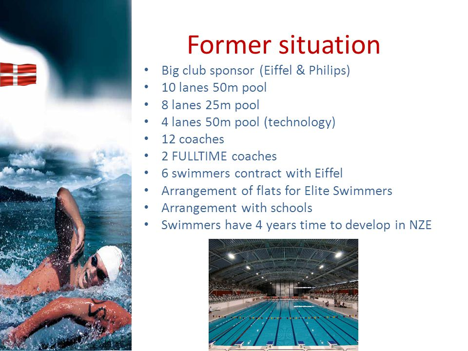 Former situation Big club sponsor (Eiffel & Philips) 10 lanes 50m pool 8 lanes 25m pool 4 lanes 50m pool (technology) 12 coaches 2 FULLTIME coaches 6 swimmers contract with Eiffel Arrangement of flats for Elite Swimmers Arrangement with schools Swimmers have 4 years time to develop in NZE