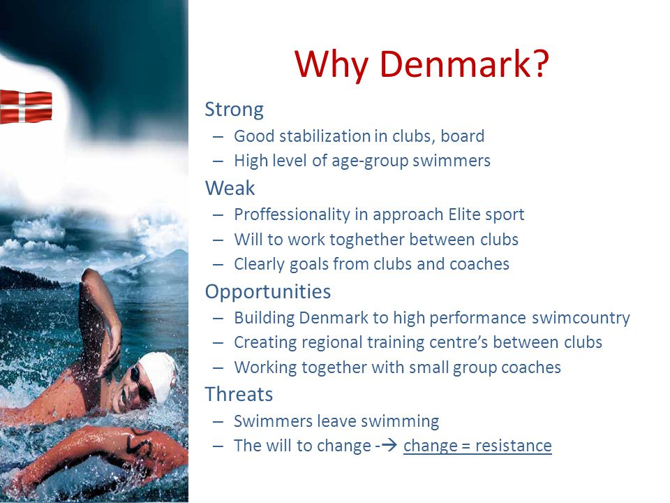 Why Denmark? Strong – Good stabilization in clubs, board – High level of age-group swimmers Weak – Proffessionality in approach Elite sport – Will to