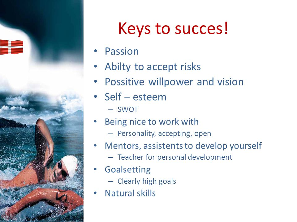 Keys to succes! Passion Abilty to accept risks Possitive willpower and vision Self – esteem – SWOT Being nice to work with – Personality, accepting, o