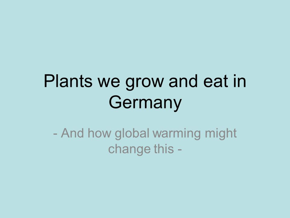 Plants we grow and eat in Germany - And how global warming might change this -