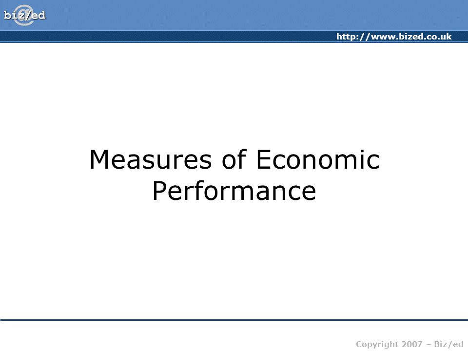 http://www.bized.co.uk Copyright 2007 – Biz/ed Measures of Economic Performance Economic Measures: –Inflation –Unemployment –Growth (GDP) –Balance of Payments –Exchange Rate Non-Economic Measures: –Quality of Life –Environment –Health –Education