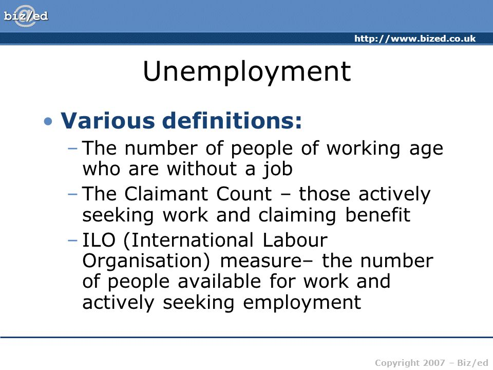 http://www.bized.co.uk Copyright 2007 – Biz/ed Unemployment Various definitions: –The number of people of working age who are without a job –The Claimant Count – those actively seeking work and claiming benefit –ILO (International Labour Organisation) measure– the number of people available for work and actively seeking employment