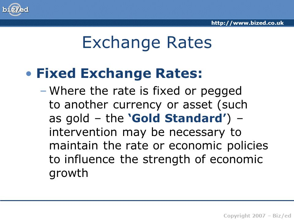 http://www.bized.co.uk Copyright 2007 – Biz/ed Exchange Rates Fixed Exchange Rates: –Where the rate is fixed or pegged to another currency or asset (such as gold – the 'Gold Standard') – intervention may be necessary to maintain the rate or economic policies to influence the strength of economic growth
