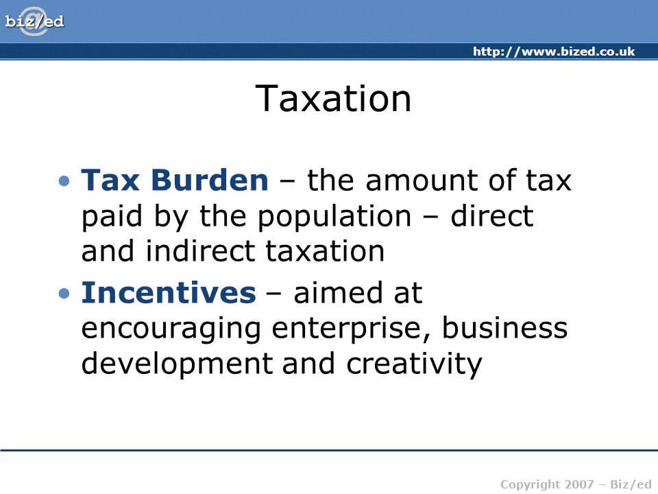 http://www.bized.co.uk Copyright 2007 – Biz/ed Taxation Tax Burden – the amount of tax paid by the population – direct and indirect taxation Incentives – aimed at encouraging enterprise, business development and creativity