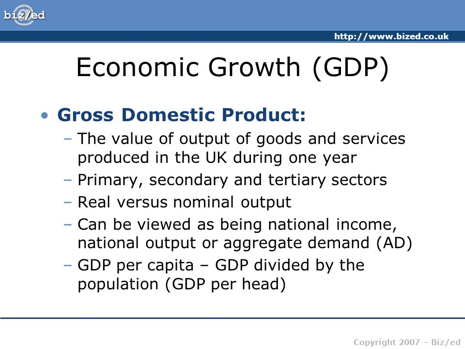 http://www.bized.co.uk Copyright 2007 – Biz/ed Economic Growth (GDP) Gross Domestic Product: –The value of output of goods and services produced in the UK during one year –Primary, secondary and tertiary sectors –Real versus nominal output –Can be viewed as being national income, national output or aggregate demand (AD) –GDP per capita – GDP divided by the population (GDP per head)