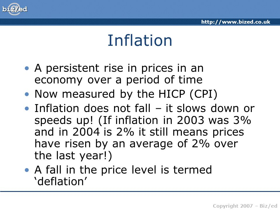 http://www.bized.co.uk Copyright 2007 – Biz/ed Inflation A persistent rise in prices in an economy over a period of time Now measured by the HICP (CPI) Inflation does not fall – it slows down or speeds up.