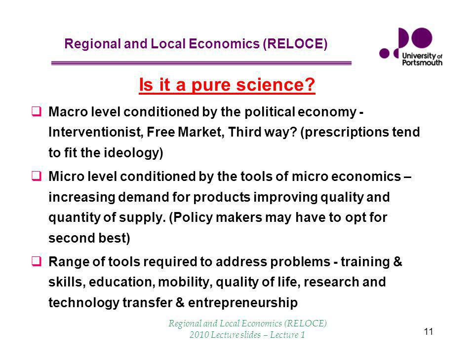 Regional and Local Economics (RELOCE) 11 Is it a pure science?  Macro level conditioned by the political economy - Interventionist, Free Market, Thir