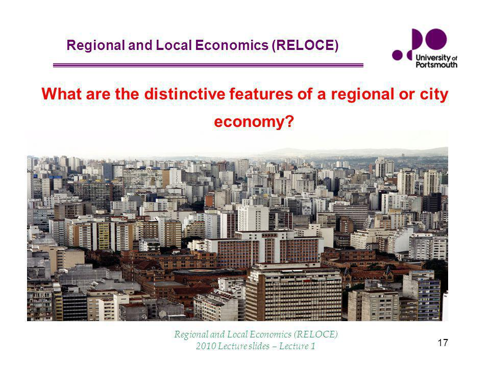 Regional and Local Economics (RELOCE) 17 What are the distinctive features of a regional or city economy.
