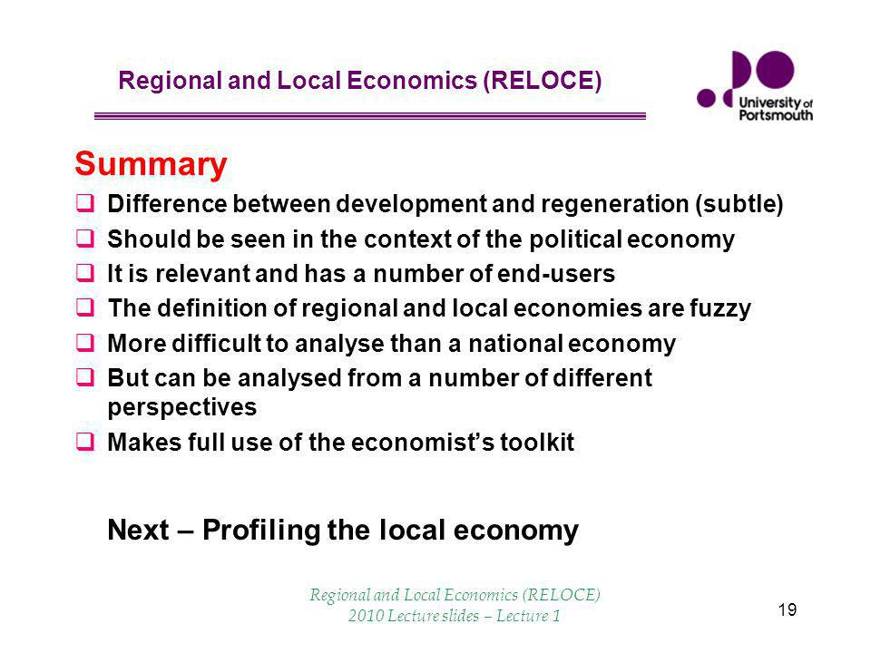 Regional and Local Economics (RELOCE) 19 Summary  Difference between development and regeneration (subtle)  Should be seen in the context of the political economy  It is relevant and has a number of end-users  The definition of regional and local economies are fuzzy  More difficult to analyse than a national economy  But can be analysed from a number of different perspectives  Makes full use of the economist's toolkit Next – Profiling the local economy Regional and Local Economics (RELOCE) 2010 Lecture slides – Lecture 1