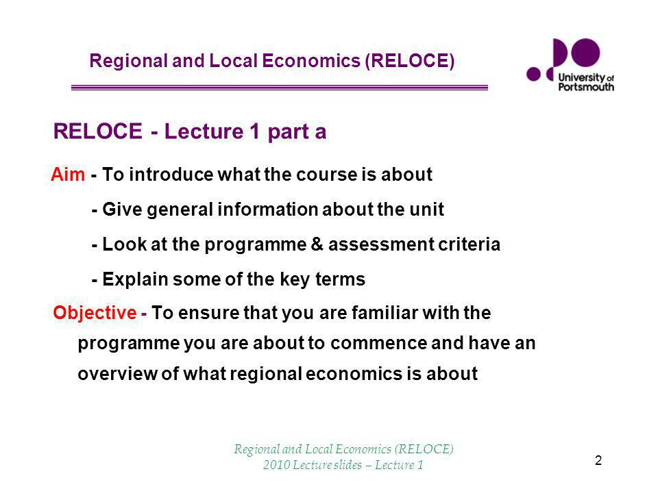 Regional and Local Economics (RELOCE) Regional and Local Economics (RELOCE) 2010 Lecture slides – Lecture 1 2 Aim - To introduce what the course is ab