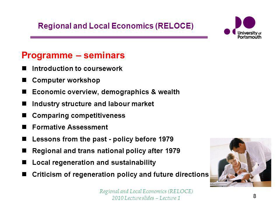Regional and Local Economics (RELOCE) 8 Programme – seminars Introduction to coursework Computer workshop Economic overview, demographics & wealth Industry structure and labour market Comparing competitiveness Formative Assessment Lessons from the past - policy before 1979 Regional and trans national policy after 1979 Local regeneration and sustainability Criticism of regeneration policy and future directions Regional and Local Economics (RELOCE) 2010 Lecture slides – Lecture 1