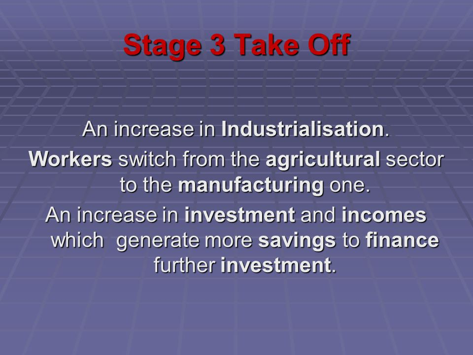 Stage 3 Take Off An increase in Industrialisation. Workers switch from the agricultural sector to the manufacturing one. An increase in investment and