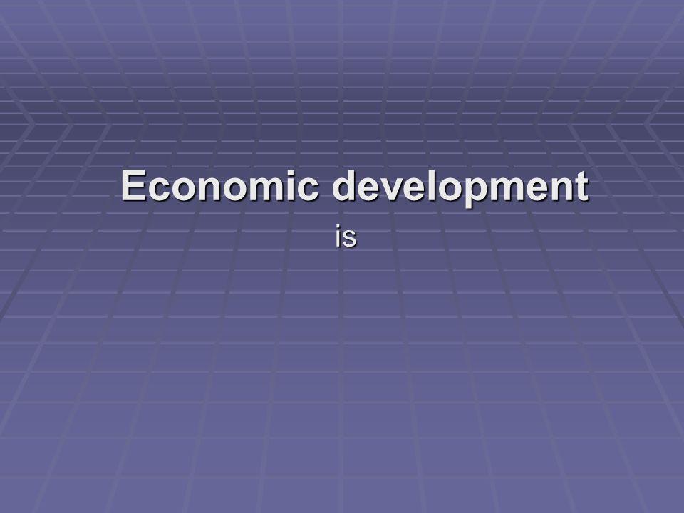 Economic development is is