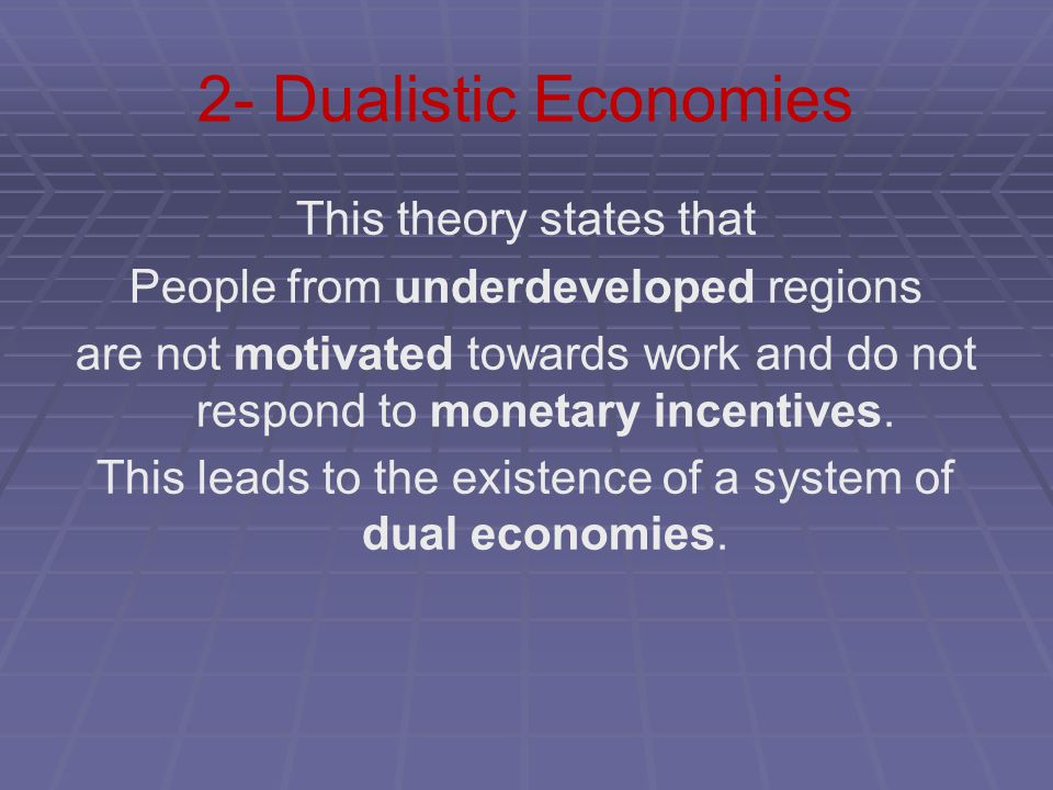 2- Dualistic Economies This theory states that People from underdeveloped regions are not motivated towards work and do not respond to monetary incent