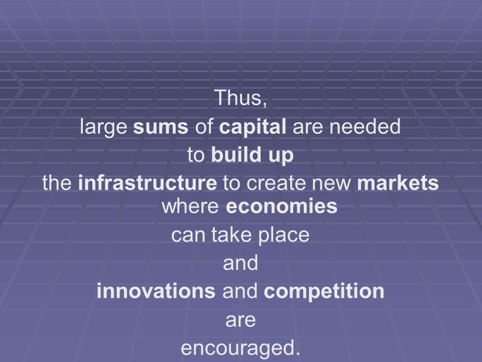 Thus, large sums of capital are needed to build up the infrastructure to create new markets where economies can take place and innovations and competi