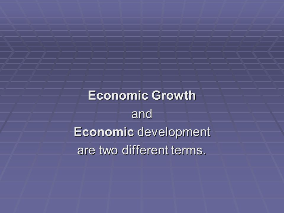 Economic Growth and Economic development are two different terms.