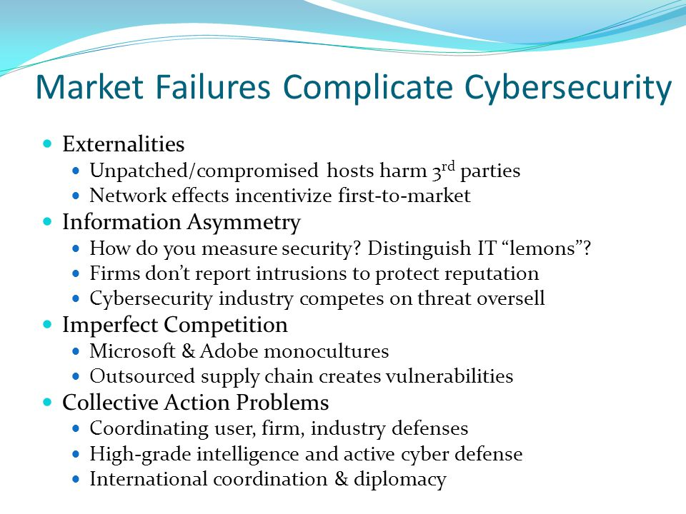Market Failures Complicate Cybersecurity Externalities Unpatched/compromised hosts harm 3 rd parties Network effects incentivize first-to-market Information Asymmetry How do you measure security.