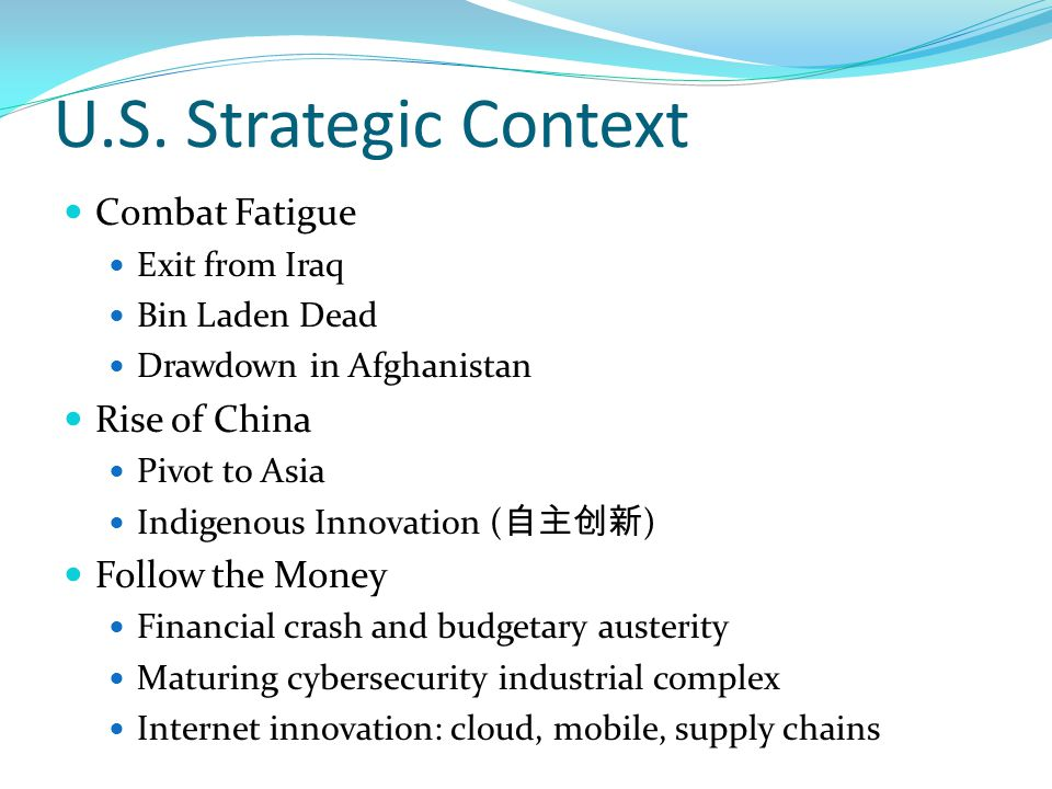 U.S. Strategic Context Combat Fatigue Exit from Iraq Bin Laden Dead Drawdown in Afghanistan Rise of China Pivot to Asia Indigenous Innovation ( 自主创新 )