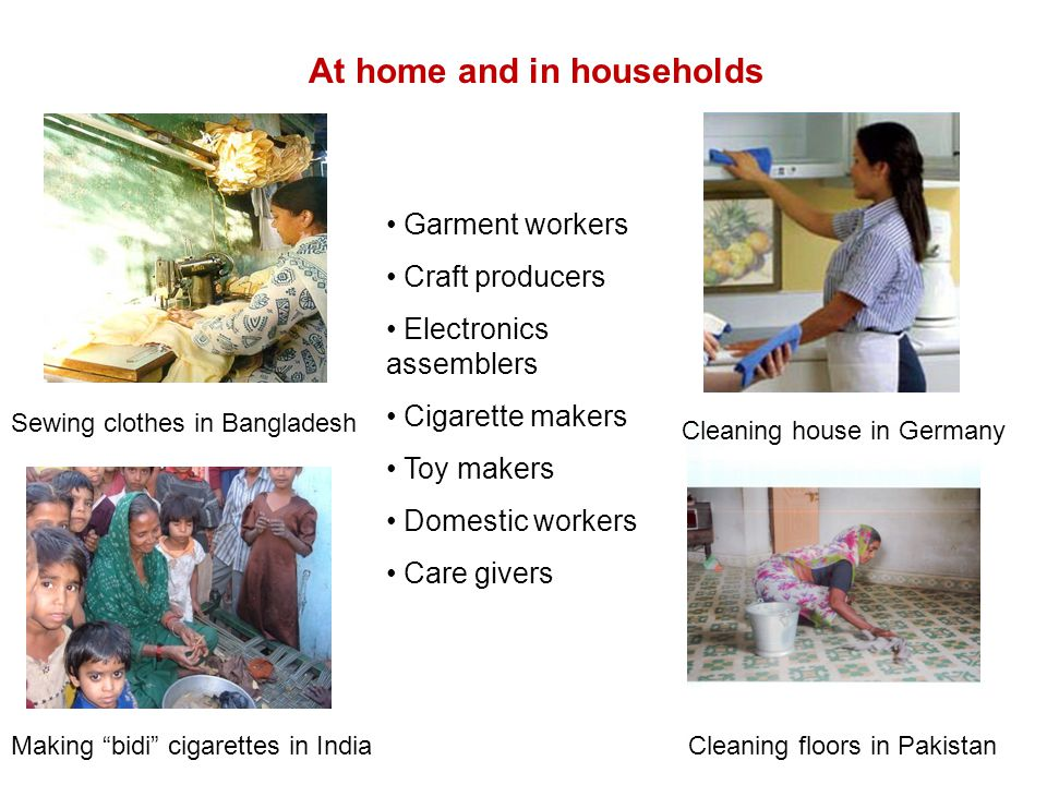 At home and in households Garment workers Craft producers Electronics assemblers Cigarette makers Toy makers Domestic workers Care givers Sewing clothes in Bangladesh Making bidi cigarettes in India Cleaning house in Germany Cleaning floors in Pakistan