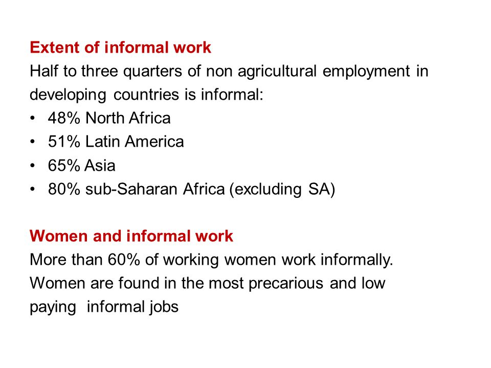 Extent of informal work Half to three quarters of non agricultural employment in developing countries is informal: 48% North Africa 51% Latin America 65% Asia 80% sub-Saharan Africa (excluding SA) Women and informal work More than 60% of working women work informally.