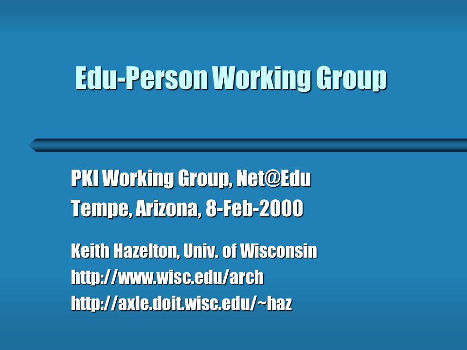Edu-Person Working Group PKI Working Group, Net@Edu Tempe, Arizona, 8-Feb-2000 Keith Hazelton, Univ.