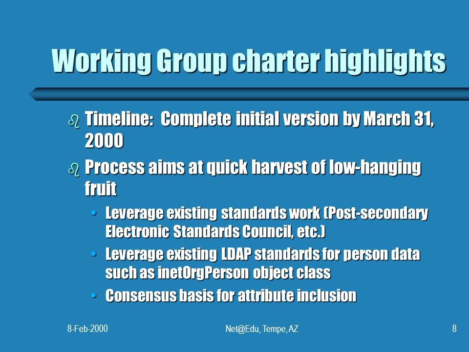8-Feb-2000Net@Edu, Tempe, AZ8 Working Group charter highlights b Timeline: Complete initial version by March 31, 2000 b Process aims at quick harvest
