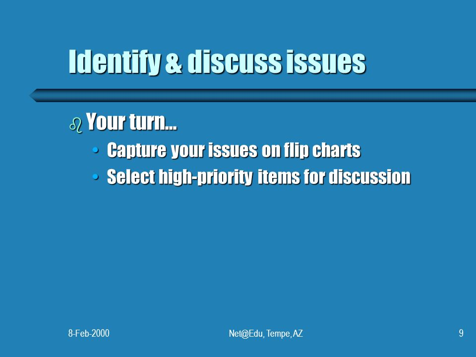 8-Feb-2000Net@Edu, Tempe, AZ9 Identify & discuss issues b Your turn… Capture your issues on flip chartsCapture your issues on flip charts Select high-
