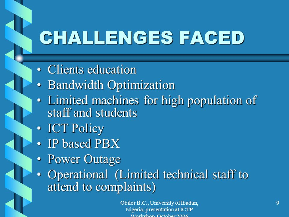 Obilor B.C., University of Ibadan, Nigeria, presentation at ICTP Workshop, October 2006 9 CHALLENGES FACED Clients educationClients education Bandwidt