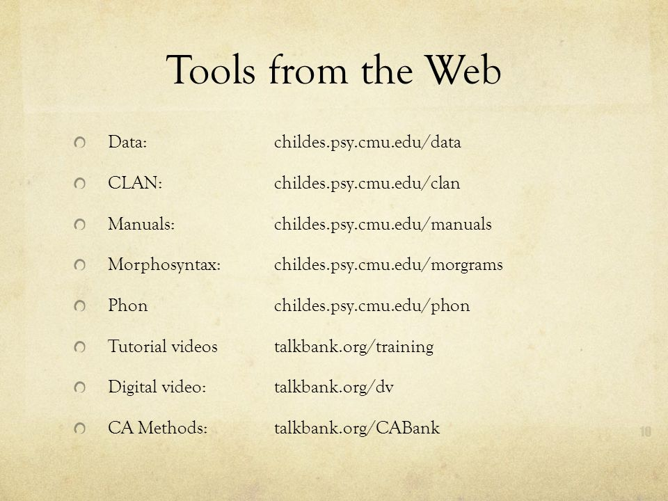 Tools from the Web Data: childes.psy.cmu.edu/data CLAN: childes.psy.cmu.edu/clan Manuals: childes.psy.cmu.edu/manuals Morphosyntax: childes.psy.cmu.edu/morgrams Phon childes.psy.cmu.edu/phon Tutorial videos talkbank.org/training Digital video: talkbank.org/dv CA Methods: talkbank.org/CABank
