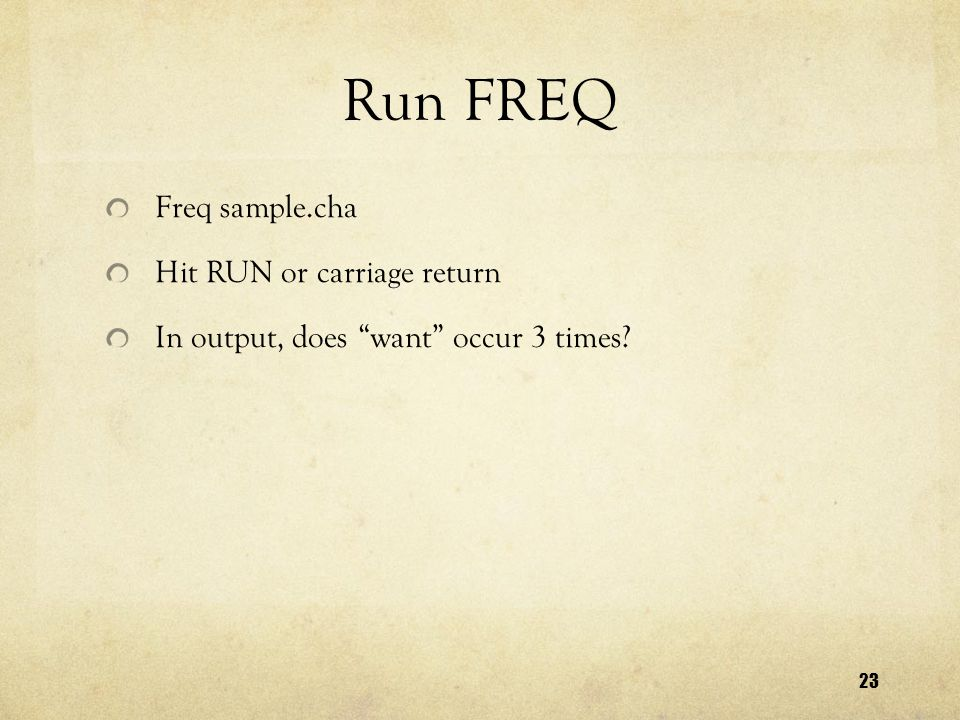 23 Run FREQ Freq sample.cha Hit RUN or carriage return In output, does want occur 3 times