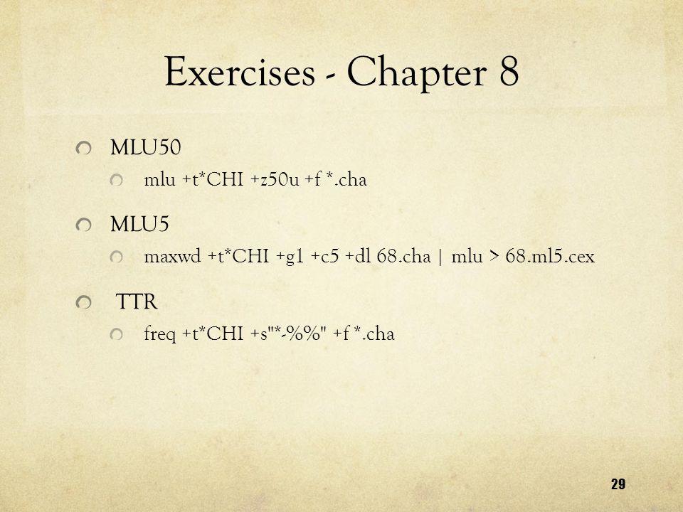 29 Exercises - Chapter 8 MLU50 mlu +t*CHI +z50u +f *.cha MLU5 maxwd +t*CHI +g1 +c5 +dl 68.cha   mlu > 68.ml5.cex TTR freq +t*CHI +s *-% +f *.cha